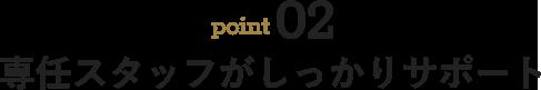 point02 専任スタッフがしっかりサポート